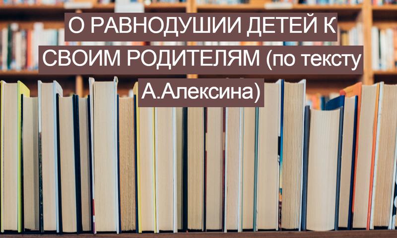 О равнодушии детей к своим родителям (по тексту А. Алексина)