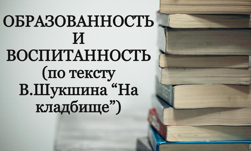 """ОБРАЗОВАННОСТЬ И ВОСПИТАННОСТЬ (по тексту В.Шукшина """"На кладбище"""")"""