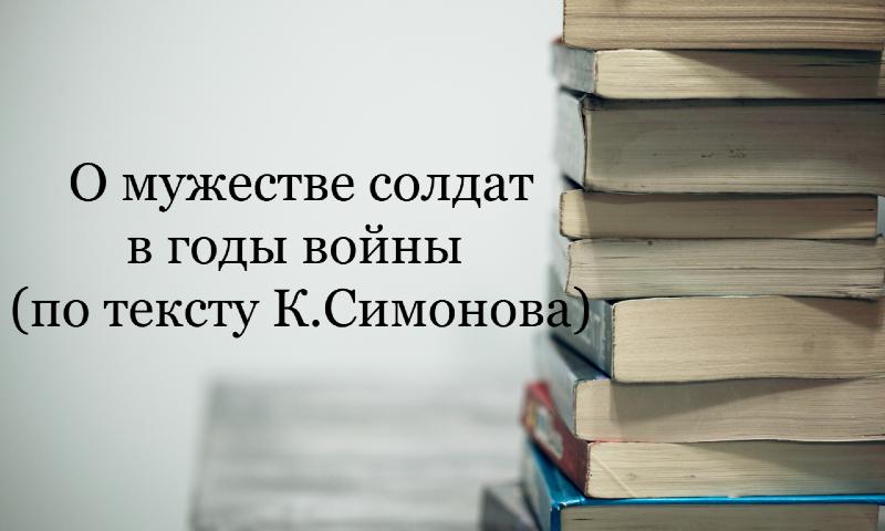 О мужестве солдат в годы войны (по тексту К.Симонова)