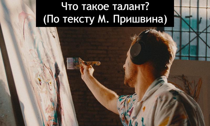 Что такое талант (По тексту М. Пришвина)
