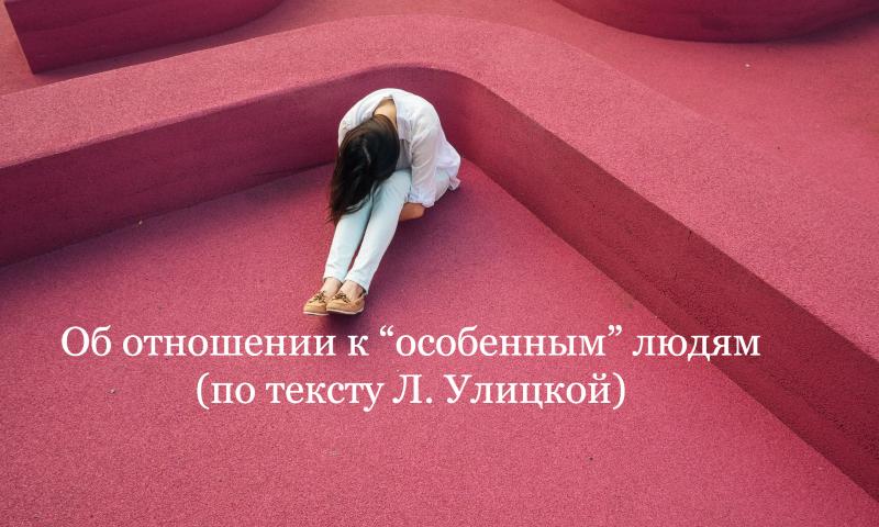 """Об отношении к """"особенным"""" людям (по тексту Л. Улицкой)"""