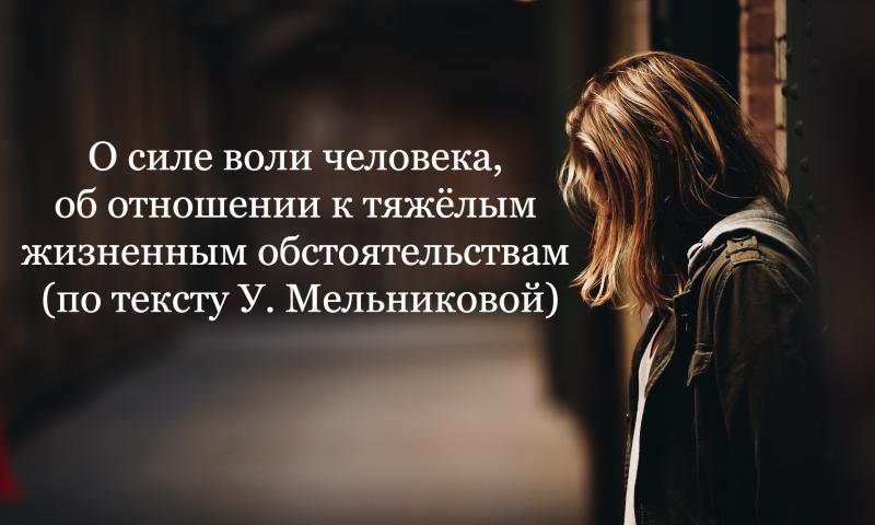 О силе воли человека, об отношении к тяжёлым жизненным обстоятельствам (по тексту У. Мельниковой)