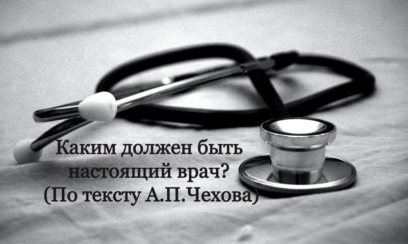 Каким должен быть настоящий врач_ (По тексту А.П.Чехова)
