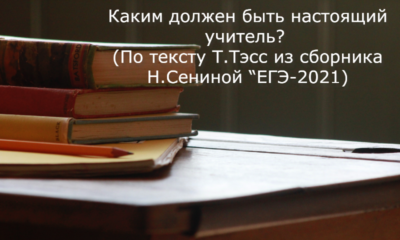 """Каким должен быть настоящий учитель (По тексту Т.Тэсс из сборника Н.Сениной """"ЕГЭ-2021)"""